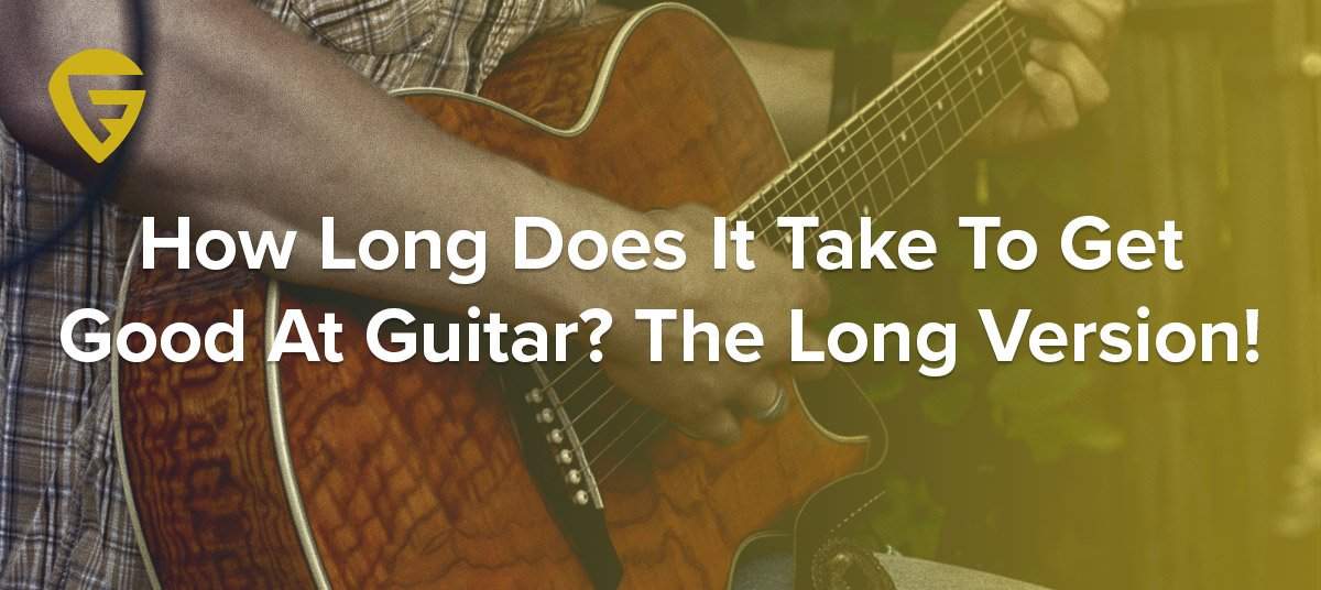 How Long Does It Take To Get Good At Guitar? The Long Version!