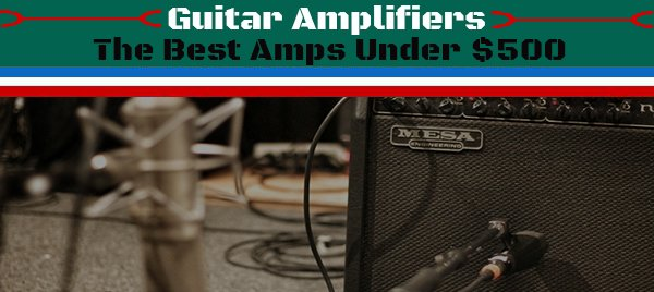 top 7 best guitar amplifiers under 500 dollars 2017. Black Bedroom Furniture Sets. Home Design Ideas