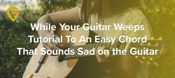 While Your Guitar Weeps – Tutorial To An Easy Chord That Sounds Sad on the Guitar