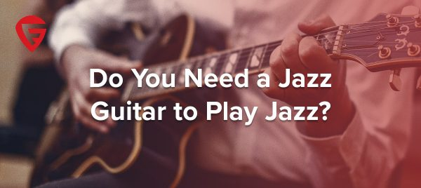 Do You Need a Jazz Guitar to Play Jazz?
