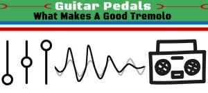 What Makes a Good Tremolo Pedal?