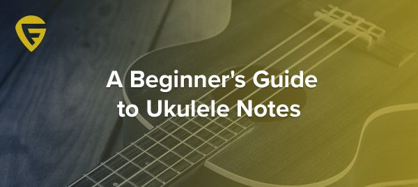A Beginner's Guide to Ukulele Strings, Notes and Scales